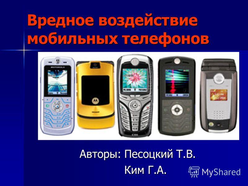 Вредное воздействие мобильных телефонов Авторы: Песоцкий Т.В. Ким Г.А. Ким Г.А.