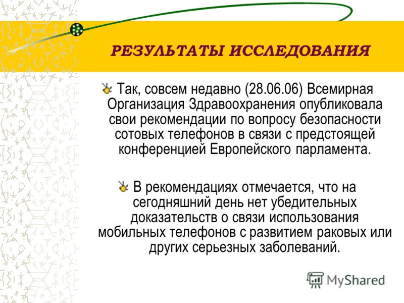 РЕЗУЛЬТАТЫ ИССЛЕДОВАНИЯ Так, совсем недавно (28.06.06) Всемирная Организация Здравоохранения опубликовала свои рекомендации по вопросу безопасности сотовых телефонов в связи с предстоящей конференцией Европейского парламента. В рекомендациях отмечает