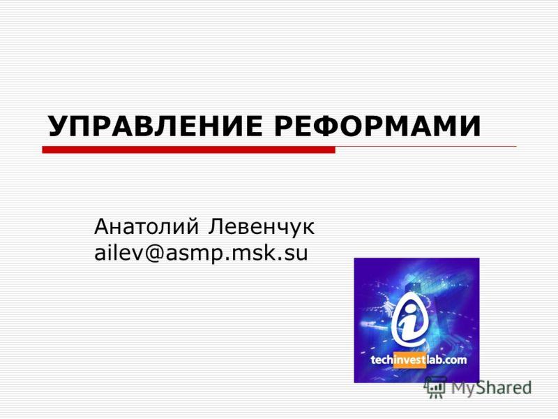 УПРАВЛЕНИЕ РЕФОРМАМИ Анатолий Левенчук ailev@asmp.msk.su