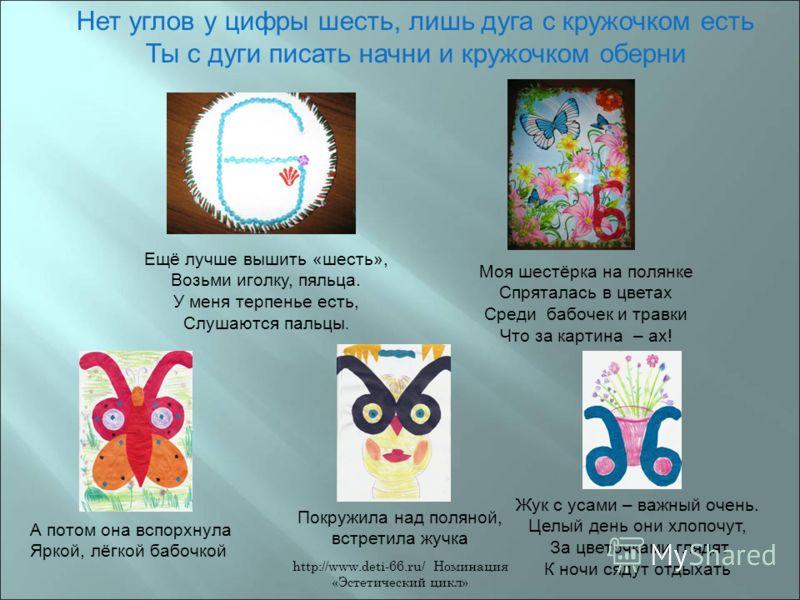 http://www.deti-66.ru/ Номинация «Эстетический цикл» Нет углов у цифры шесть, лишь дуга с кружочком есть Ты с дуги писать начни и кружочком оберни Ещё лучше вышить «шесть», Возьми иголку, пяльца. У меня терпенье есть, Слушаются пальцы. Моя шестёрка н