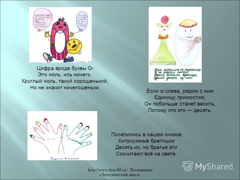 http://www.deti-66.ru/ Номинация «Эстетический цикл» Цифра вроде буквы О- Это ноль, иль ничего. Круглый ноль, такой хорошенький, Но не значит ничегошеньки. Если ж слева, рядом с ним Единицу примостим, Он побольше станет весить, Потому что это десять.