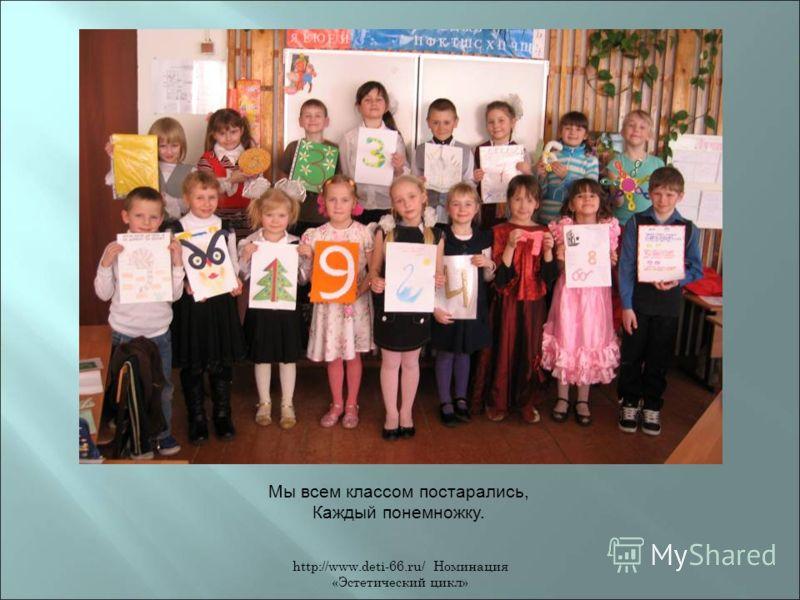 http://www.deti-66.ru/ Номинация «Эстетический цикл» Мы всем классом постарались, Каждый понемножку.