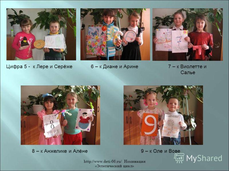 http://www.deti-66.ru/ Номинация «Эстетический цикл» Цифра 5 - к Лере и Серёже6 – к Диане и Арине7 – к Виолетте и Салье 8 – к Анжелике и Алёне9 – к Оле и Вове