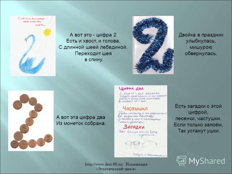 http://www.deti-66.ru/ Номинация «Эстетический цикл» А вот это - цифра 2 Есть и хвост, и голова. С длинной шеей лебединой. Переходит шея в спину. Двойка в праздник улыбнулась, мишурою обвернулась. А вот эта цифра два Из монеток собрана. Есть загадки