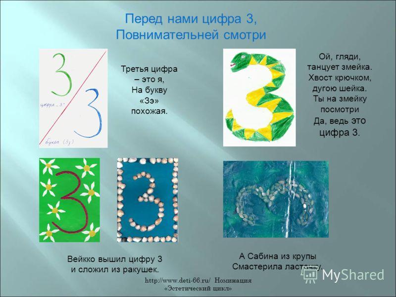 http://www.deti-66.ru/ Номинация «Эстетический цикл» Перед нами цифра 3, Повнимательней смотри Третья цифра – это я, На букву «Зэ» похожая. Ой, гляди, танцует змейка. Хвост крючком, дугою шейка. Ты на змейку посмотри Да, ведь это цифра 3. Вейкко выши