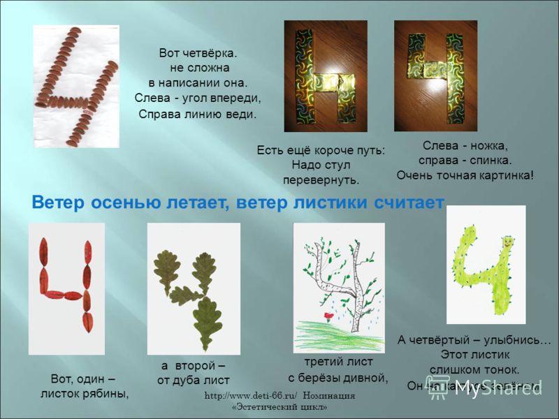 http://www.deti-66.ru/ Номинация «Эстетический цикл» Есть ещё короче путь: Надо стул перевернуть. Слева - ножка, справа - спинка. Очень точная картинка! Вот четвёрка. не сложна в написании она. Слева - угол впереди, Справа линию веди. Ветер осенью ле