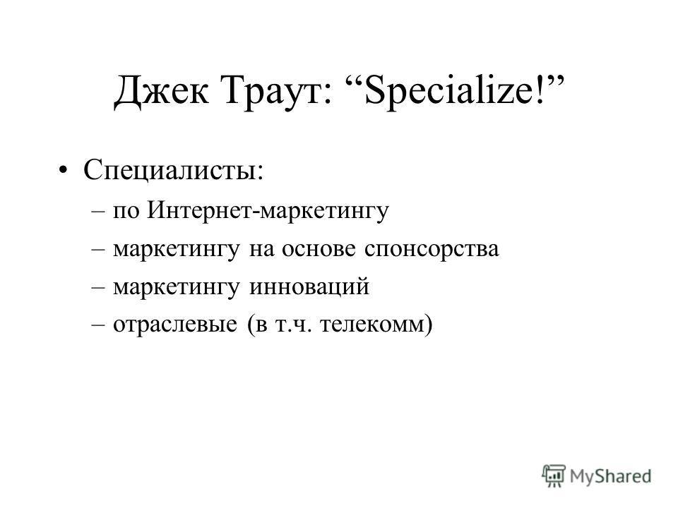 Джек Траут: Specialize! Специалисты: –по Интернет-маркетингу –маркетингу на основе спонсорства –маркетингу инноваций –отраслевые (в т.ч. телекомм)
