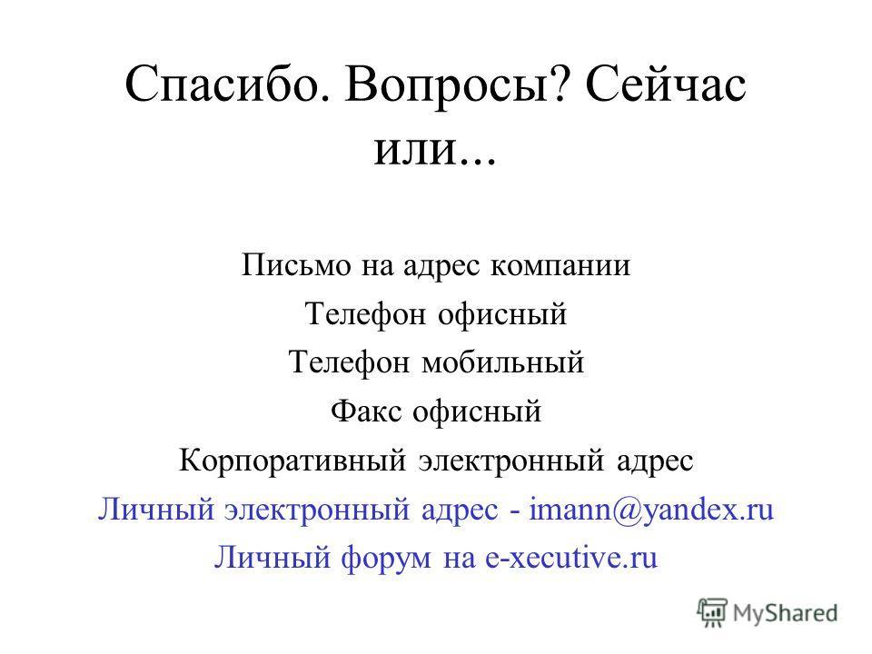 Спасибо. Вопросы? Сейчас или... Письмо на адрес компании Телефон офисный Телефон мобильный Факс офисный Корпоративный электронный адрес Личный электронный адрес - imann@yandex.ru Личный форум на e-xecutive.ru