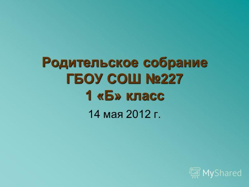 Родительское собрание ГБОУ СОШ 227 1 «Б» класс 14 мая 2012 г.
