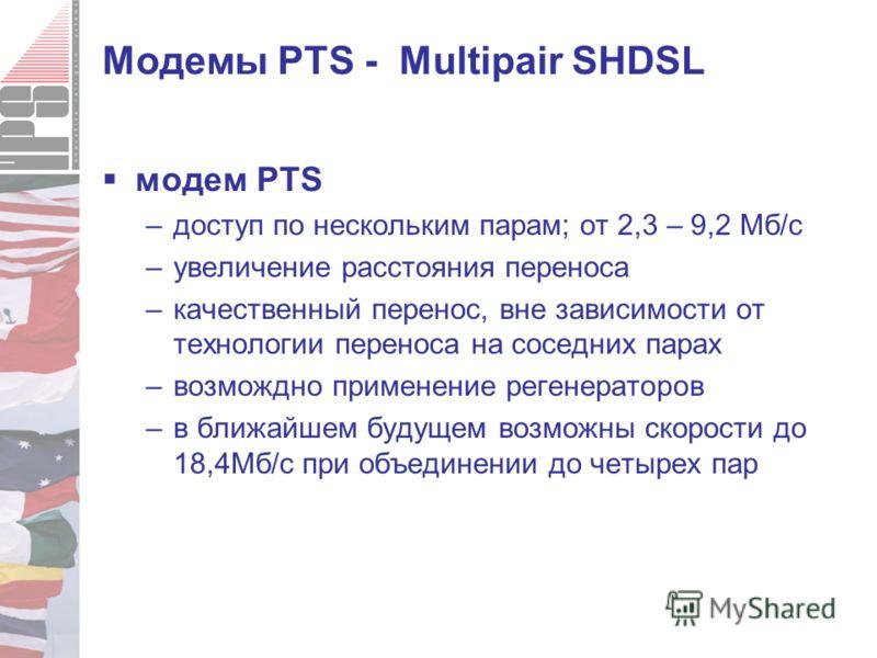 Модемы PTS - Multipair SHDSL модем PTS –доступ по нескольким парам; от 2,3 – 9,2 Мб/с –увеличение расстояния переноса –качественный перенос, вне зависимости от технологии переноса на соседних парах –возмождно применение регенераторов –в ближайшем буд