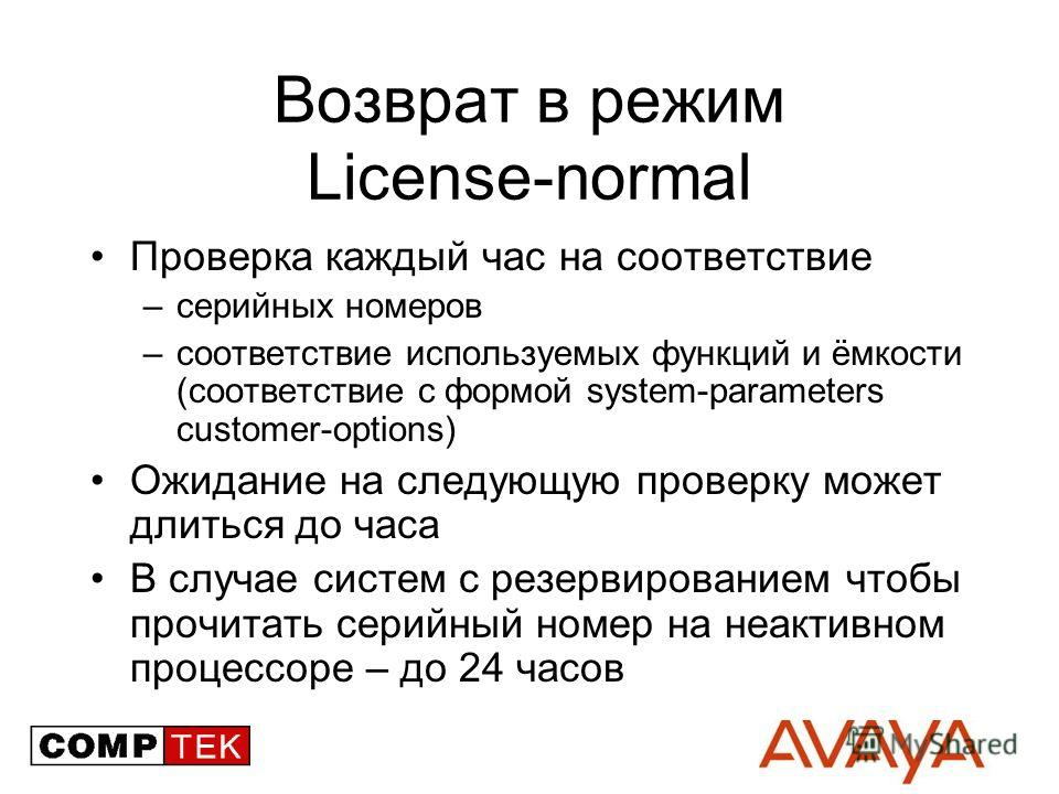 Возврат в режим License-normal Проверка каждый час на соответствие –серийных номеров –соответствие используемых функций и ёмкости (соответствие с формой system-parameters customer-options) Ожидание на следующую проверку может длиться до часа В случае