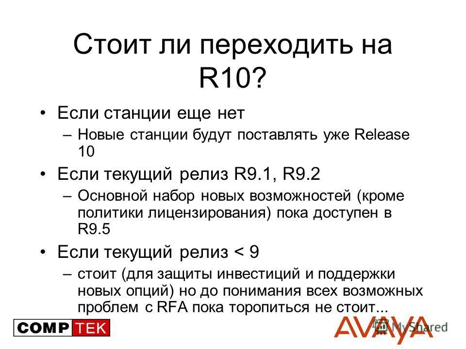 Стоит ли переходить на R10? Если станции еще нет –Новые станции будут поставлять уже Release 10 Если текущий релиз R9.1, R9.2 –Основной набор новых возможностей (кроме политики лицензирования) пока доступен в R9.5 Если текущий релиз < 9 –стоит (для з