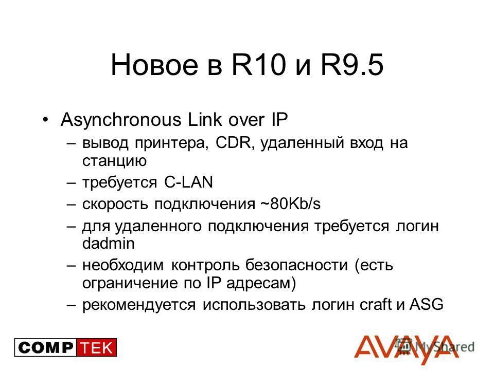 Новое в R10 и R9.5 Asynchronous Link over IP –вывод принтера, CDR, удаленный вход на станцию –требуется C-LAN –скорость подключения ~80Kb/s –для удаленного подключения требуется логин dadmin –необходим контроль безопасности (есть ограничение по IP ад