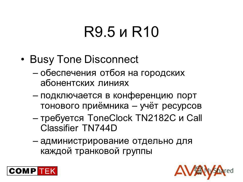 R9.5 и R10 Busy Tone Disconnect –обеспечения отбоя на городских абонентских линиях –подключается в конференцию порт тонового приёмника – учёт ресурсов –требуется ToneClock TN2182C и Call Classifier TN744D –администрирование отдельно для каждой транко