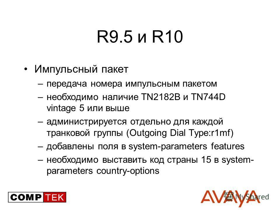 R9.5 и R10 Импульсный пакет –передача номера импульсным пакетом –необходимо наличие TN2182B и TN744D vintage 5 или выше –администрируется отдельно для каждой транковой группы (Outgoing Dial Type:r1mf) –добавлены поля в system-parameters features –нео