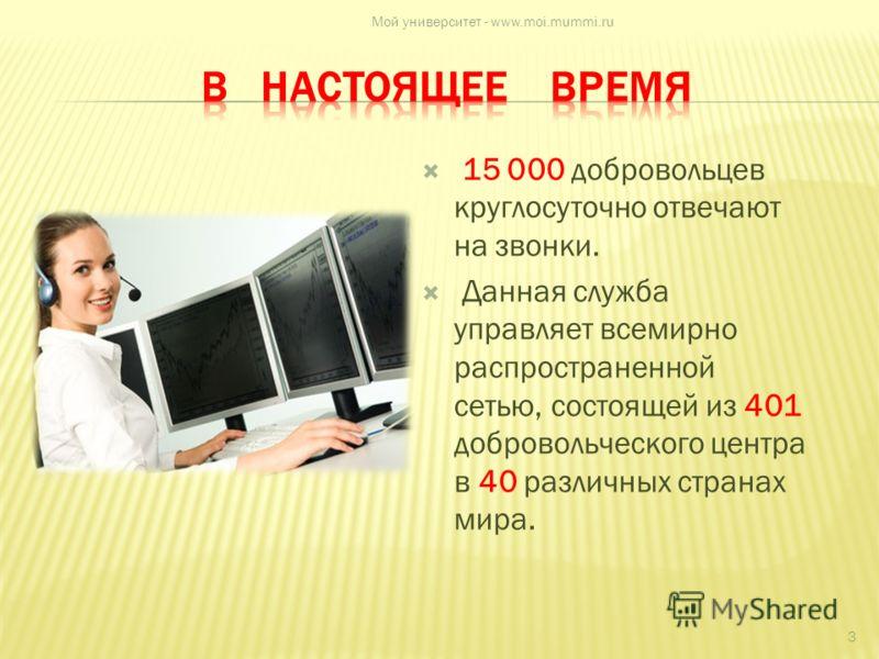 15 000 добровольцев круглосуточно отвечают на звонки. Данная служба управляет всемирно распространенной сетью, состоящей из 401 добровольческого центра в 40 различных странах мира. 3 Мой университет - www.moi.mummi.ru