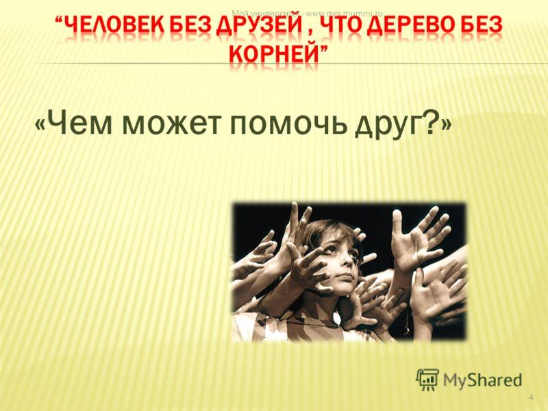 «Чем может помочь друг?» 4 Мой университет - www.moi.mummi.ru