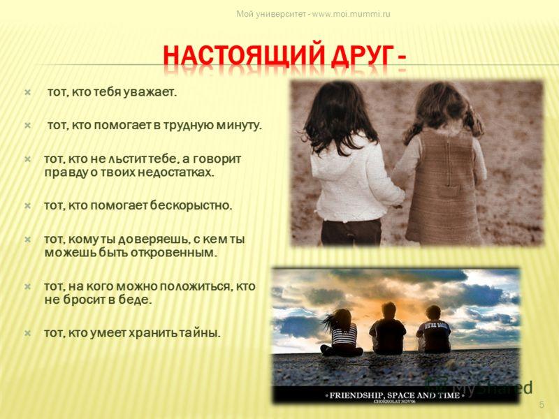 тот, кто тебя уважает. тот, кто помогает в трудную минуту. тот, кто не льстит тебе, а говорит правду о твоих недостатках. тот, кто помогает бескорыстно. тот, кому ты доверяешь, с кем ты можешь быть откровенным. тот, на кого можно положиться, кто не б