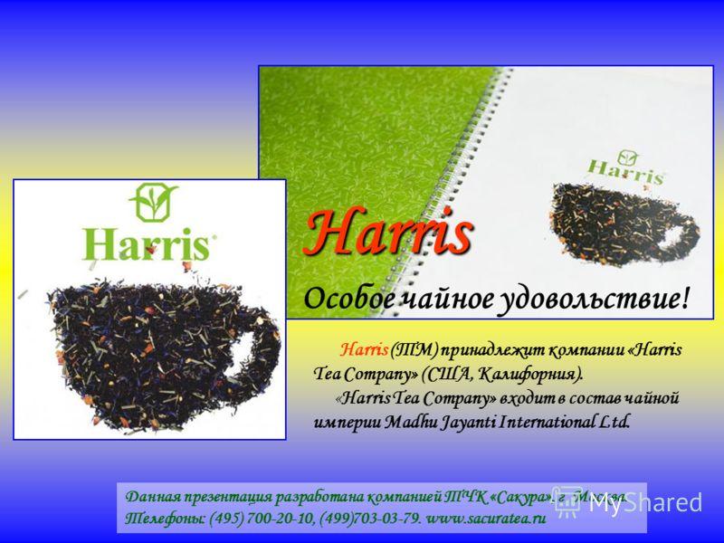 Harris Особое чайное удовольствие! Harris (ТМ) принадлежит компании «Harris Tea Company» (США, Калифорния). «Harris Tea Company» входит в состав чайной империи Madhu Jayanti International Ltd. Данная презентация разработана компанией ТЧК «Сакура», г.