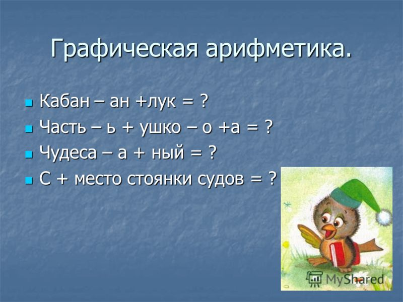 Графическая арифметика. Кабан – ан +лук = ? Кабан – ан +лук = ? Часть – ь + ушко – о +а = ? Часть – ь + ушко – о +а = ? Чудеса – а + ный = ? Чудеса – а + ный = ? С + место стоянки судов = ? С + место стоянки судов = ?