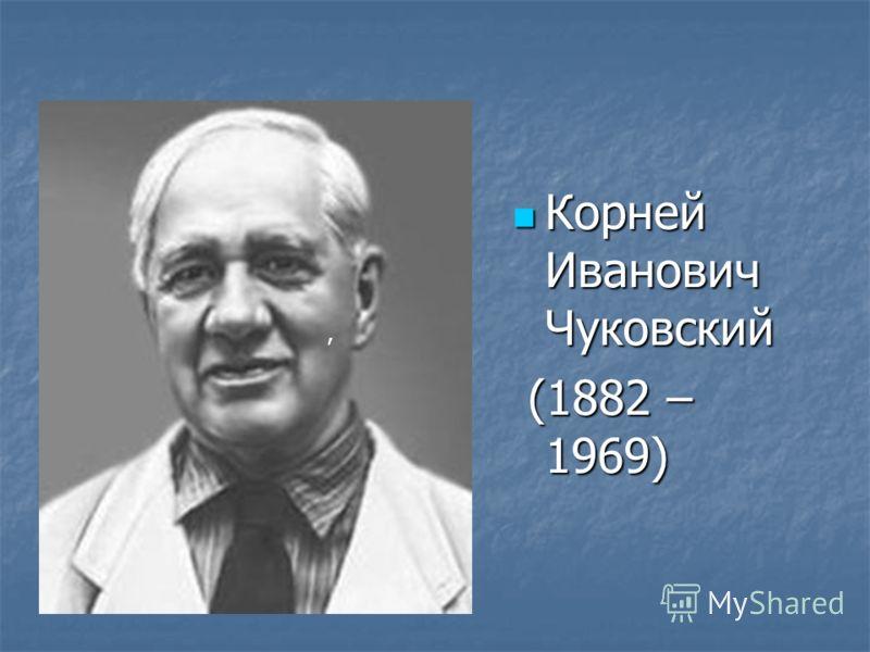 Корней Иванович Чуковский Корней Иванович Чуковский (1882 – 1969) (1882 – 1969),