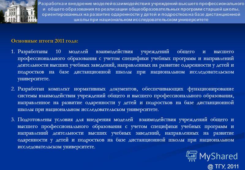 Основные итоги 2011 года: 1.Разработаны 10 моделей взаимодействия учреждений общего и высшего профессионального образования с учетом специфики учебных программ и направлений деятельности высших учебных заведений, направленных на развитие одаренности