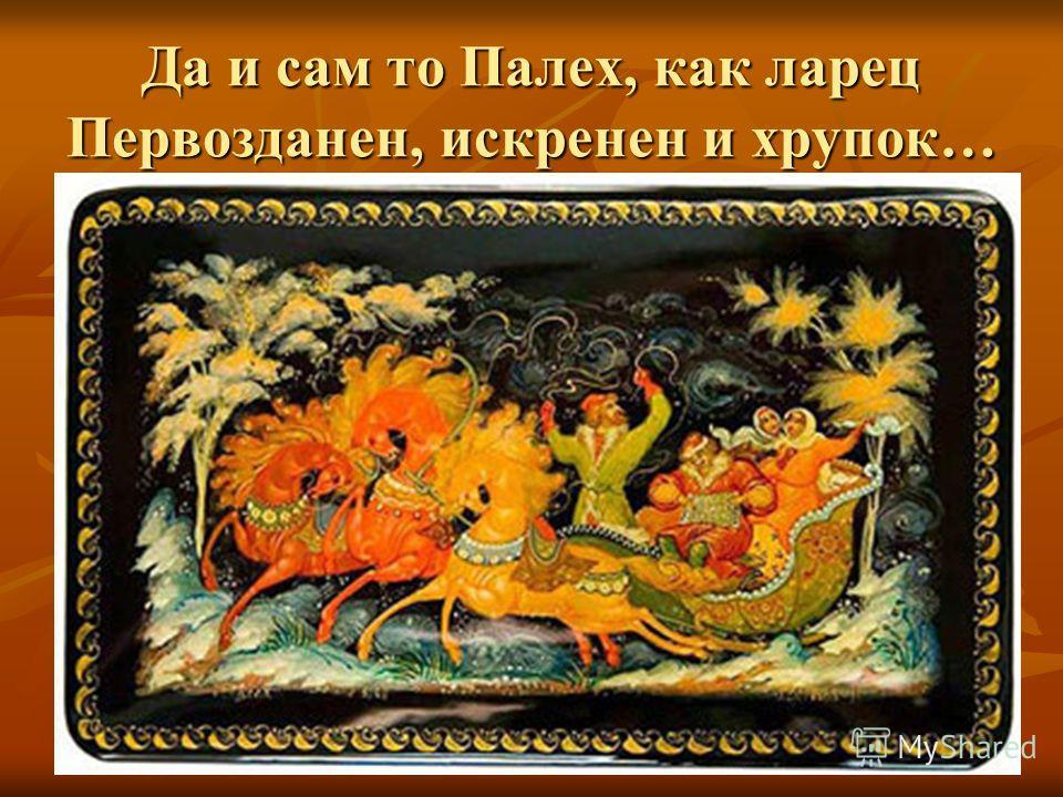 Да и сам то Палех, как ларец Первозданен, искренен и хрупок…