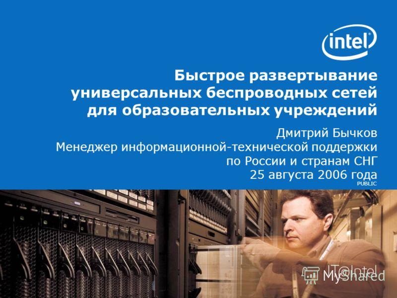 PUBLIC Быстрое развертывание универсальных беспроводных сетей для образовательных учреждений Дмитрий Бычков Менеджер информационной-технической поддержки по России и странам СНГ 25 августа 2006 года