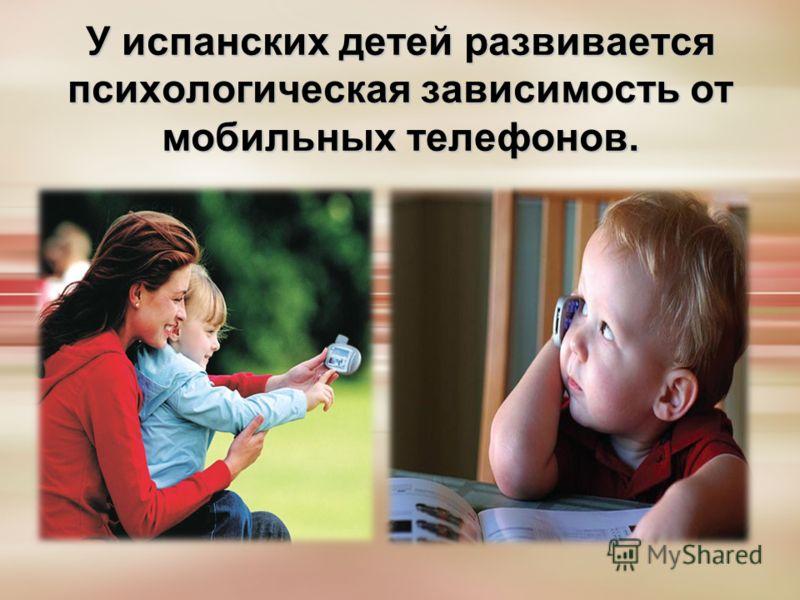 У испанских детей развивается психологическая зависимость от мобильных телефонов.