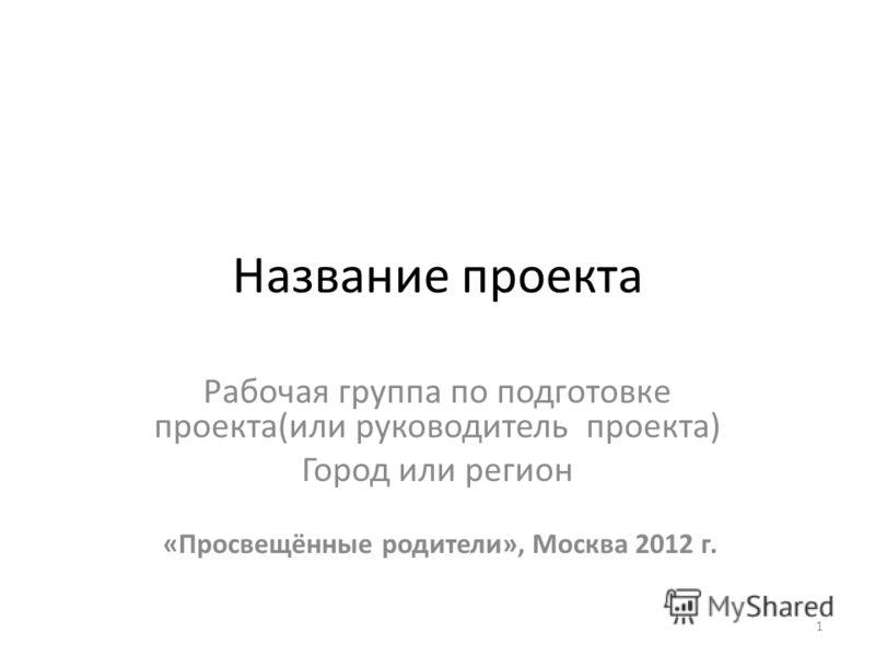 1 Название проекта Рабочая группа по подготовке проекта(или руководитель проекта) Город или регион «Просвещённые родители», Москва 2012 г.