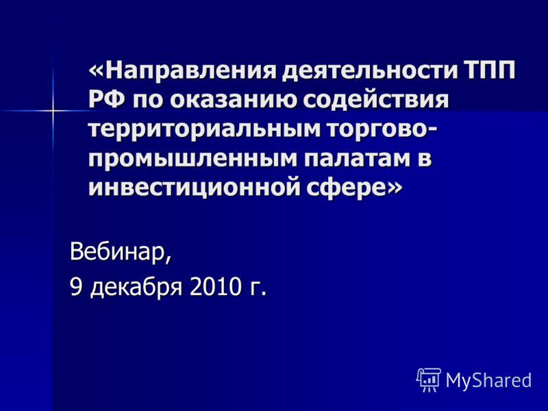 «Направления деятельности ТПП РФ по оказанию содействия территориальным торгово- промышленным палатам в инвестиционной сфере» Вебинар, 9 декабря 2010 г.