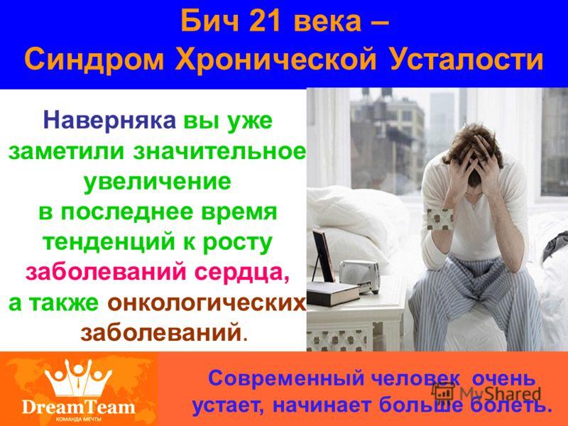 Бич 21 века – Синдром Хронической Усталости Современный человек очень устает, начинает больше болеть. Наверняка вы уже заметили значительное увеличение в последнее время тенденций к росту заболеваний сердца, а также онкологических заболеваний.
