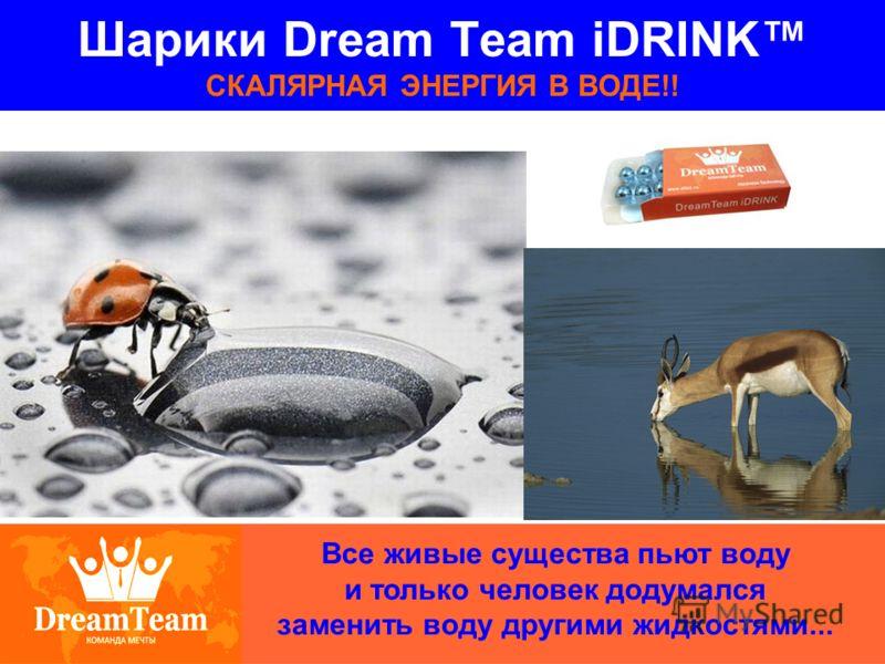 Шарики Dream Team iDRINK СКАЛЯРНАЯ ЭНЕРГИЯ В ВОДЕ!! Все живые существа пьют воду и только человек додумался заменить воду другими жидкостями...
