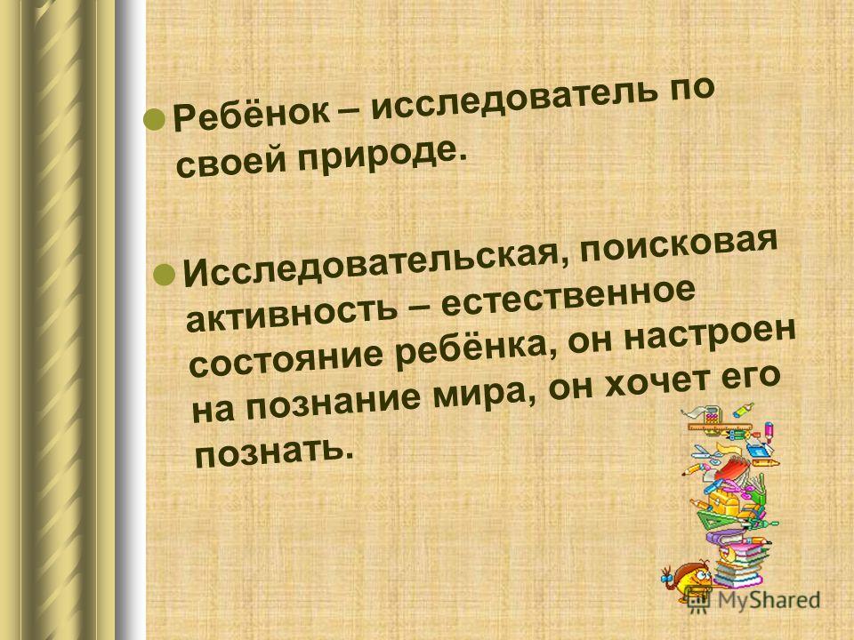 Ребёнок – исследователь по своей природе. Исследовательская, поисковая активность – естественное состояние ребёнка, он настроен на познание мира, он хочет его познать.