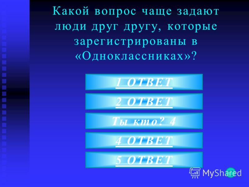 Какой вопрос чаще задают люди друг другу, которые зарегистрированы в «Одноклассниках»? 5 ОТВЕТ 1 ОТВЕТ 2 ОТВЕТ Ты кто? 4 4 ОТВЕТ