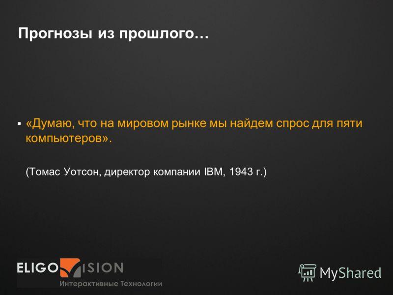 Место для логотипа Прогнозы из прошлого… «Думаю, что на мировом рынке мы найдем спрос для пяти компьютеров». (Томас Уотсон, директор компании IBM, 1943 г.)