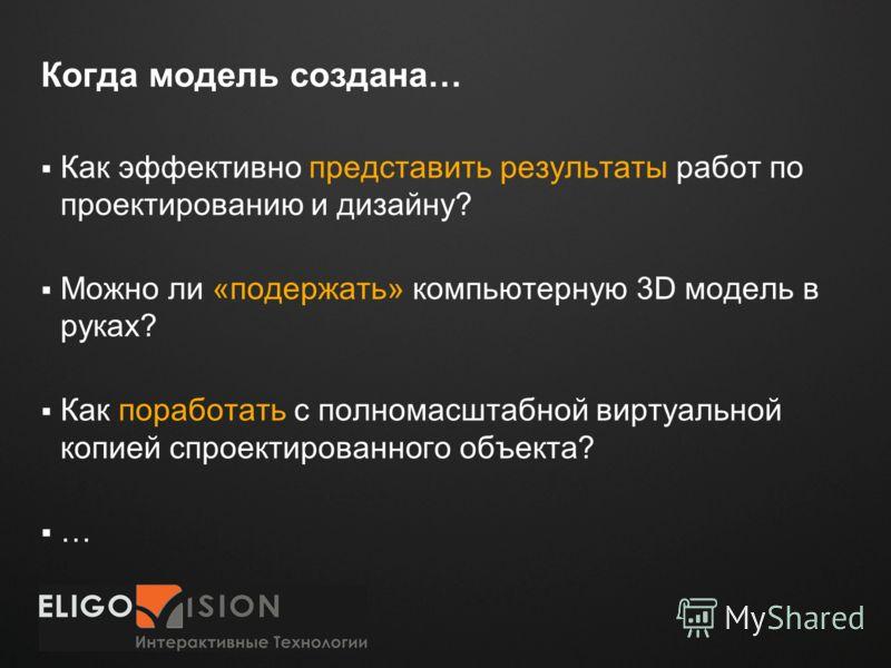 Место для логотипа Когда модель создана… Как эффективно представить результаты работ по проектированию и дизайну? Можно ли «подержать» компьютерную 3D модель в руках? Как поработать с полномасштабной виртуальной копией спроектированного объекта? …