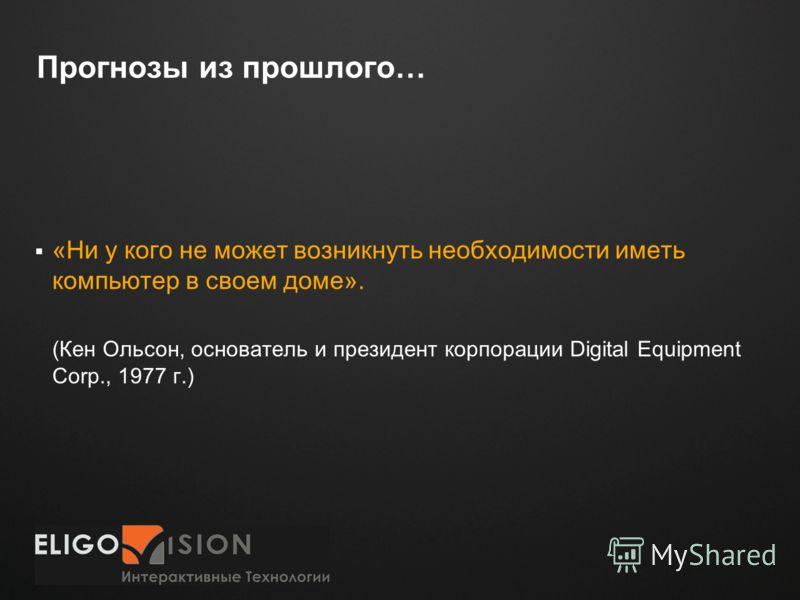 Место для логотипа Прогнозы из прошлого… «Ни у кого не может возникнуть необходимости иметь компьютер в своем доме». (Кен Ольсон, основатель и президент корпорации Digital Equipment Corp., 1977 г.)