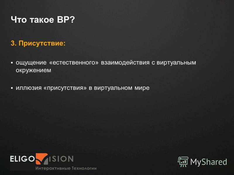 Место для логотипа Что такое ВР? 3. Присутствие: ощущение «естественного» взаимодействия с виртуальным окружением иллюзия «присутствия» в виртуальном мире