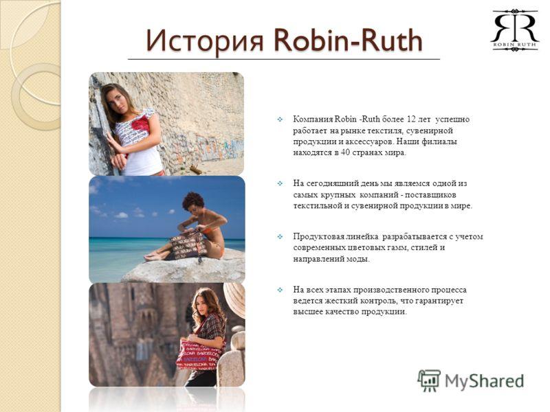 История Robin-Ruth Компания Robin -Ruth более 12 лет успешно работает на рынке текстиля, сувенирной продукции и аксессуаров. Наши филиалы находятся в 40 странах мира. На сегодняшний день мы являемся одной из самых крупных компаний - поставщиков текст