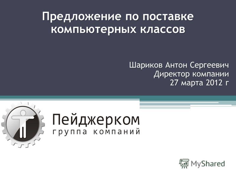 Предложение по поставке компьютерных классов Шариков Антон Сергеевич Директор компании 27 марта 2012 г