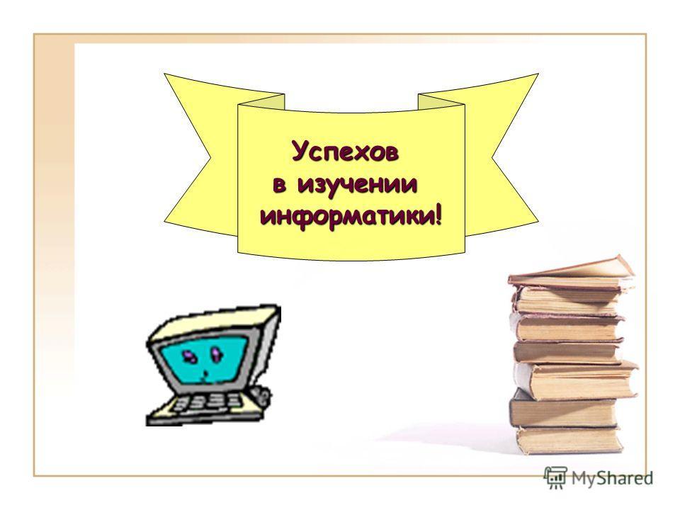 Успехов в изучении информатики!