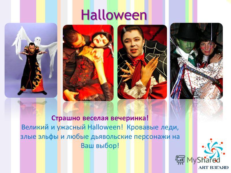 Halloween Страшно веселая вечеринка! Великий и ужасный Halloween! Кровавые леди, злые эльфы и любые дьявольские персонажи на Ваш выбор!