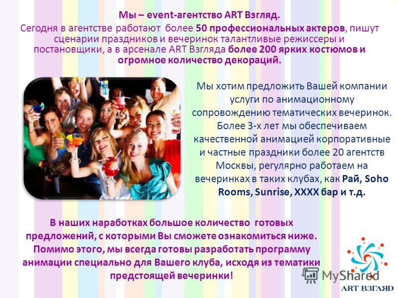 Мы – event-агентство ART Взгляд. Сегодня в агентстве работают более 50 профессиональных актеров, пишут сценарии праздников и вечеринок талантливые режиссеры и постановщики, а в арсенале ART Взгляда более 200 ярких костюмов и огромное количество декор