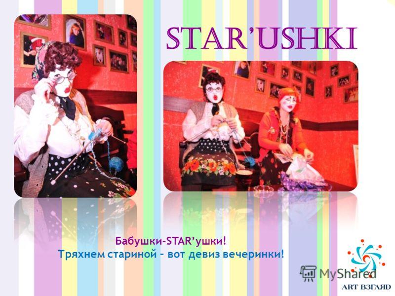Starushki Бабушки-STARушки! Тряхнем стариной – вот девиз вечеринки!
