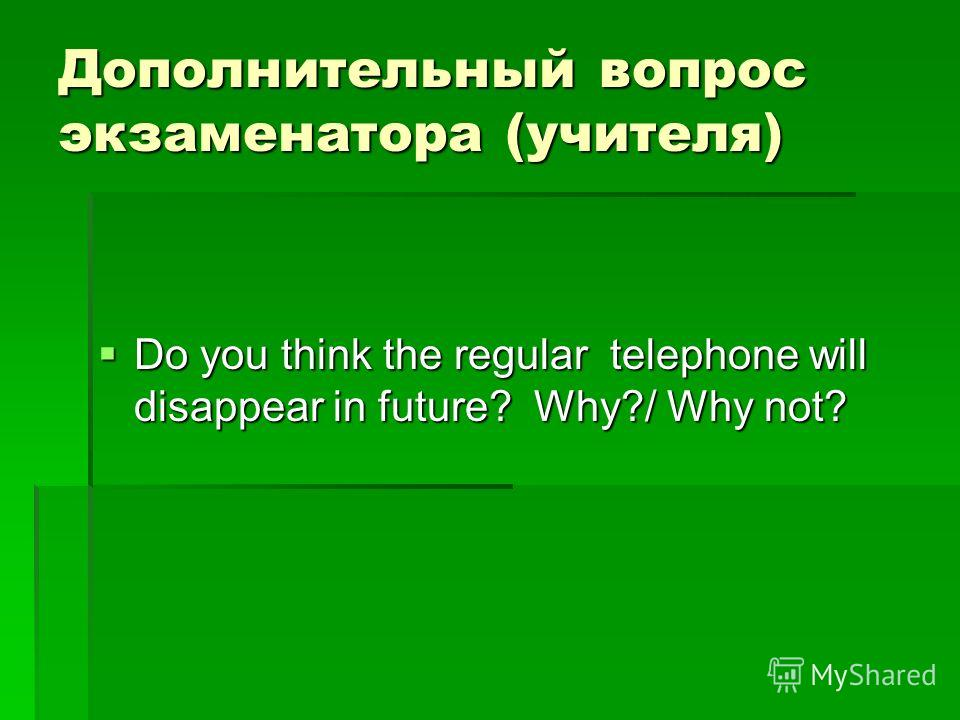 Дополнительный вопрос экзаменатора (учителя) Do you think the regular telephone will disappear in future? Why?/ Why not? Do you think the regular telephone will disappear in future? Why?/ Why not?