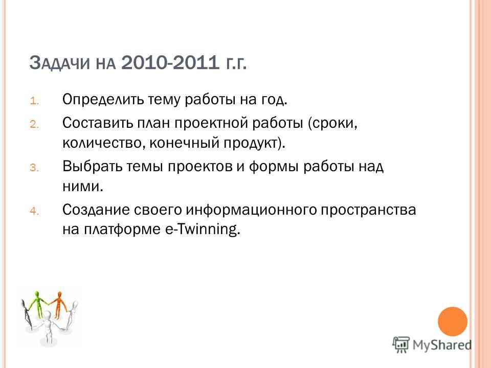 З АДАЧИ НА 2010-2011 Г. Г. 1. Определить тему работы на год. 2. Составить план проектной работы (сроки, количество, конечный продукт). 3. Выбрать темы проектов и формы работы над ними. 4. Создание своего информационного пространства на платформе e-Tw