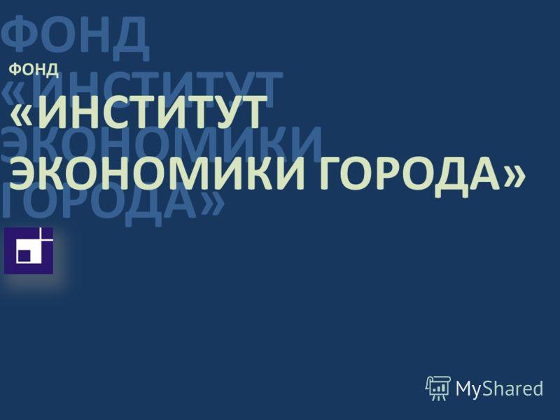 ФОНД «ИНСТИТУТ ЭКОНОМИКИ ГОРОДА» ФОНД «ИНСТИТУТ ЭКОНОМИКИ ГОРОДА»