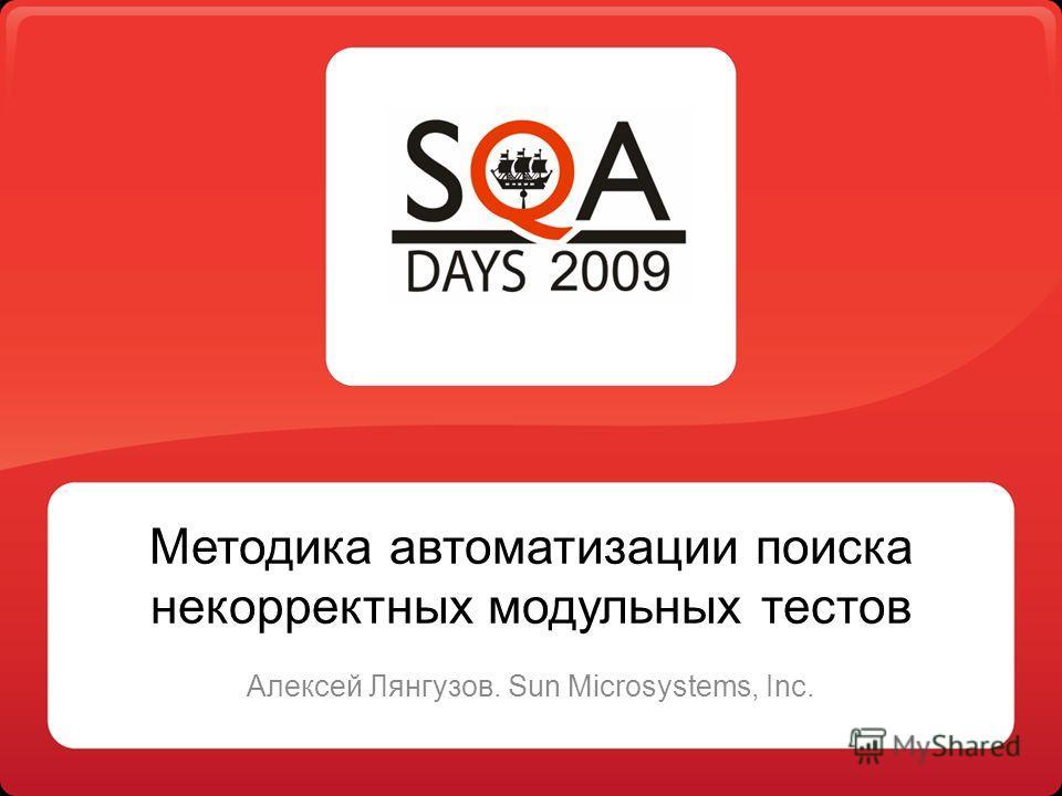 Методика автоматизации поиска некорректных модульных тестов Алексей Лянгузов. Sun Microsystems, Inc.
