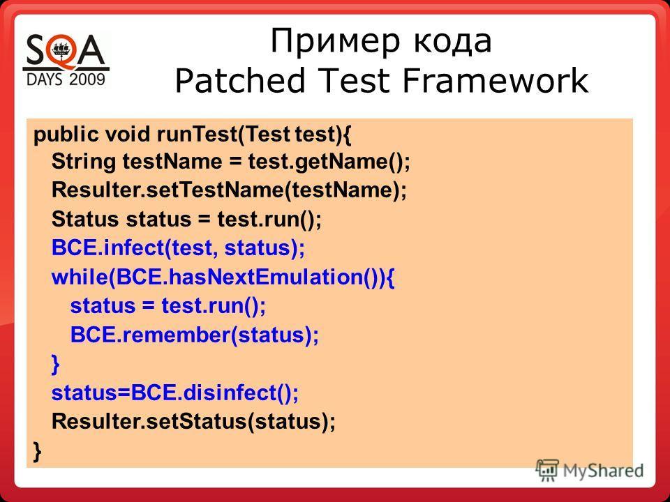 Пример кода Patched Test Framework public void runTest(Test test){ String testName = test.getName(); Resulter.setTestName(testName); Status status = test.run(); BCE.infect(test, status); while(BCE.hasNextEmulation()){ status = test.run(); BCE.remembe